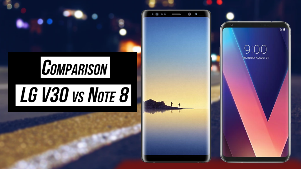 Detail Comparison of LG V30 vs Note 8. Which is best and why?